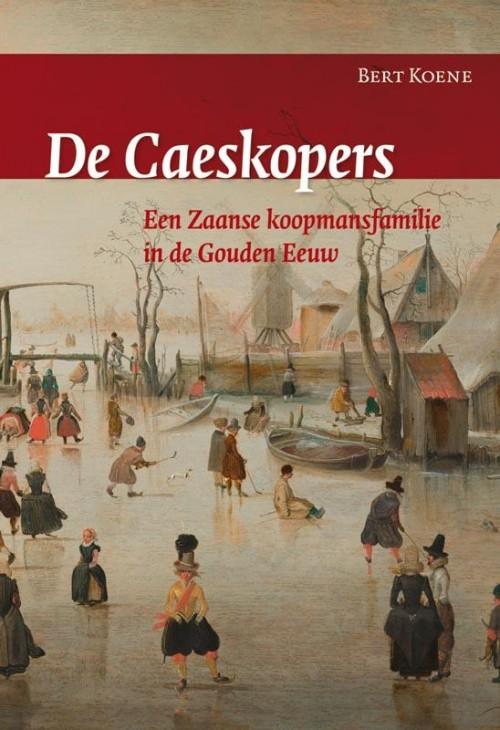 De Caeskopers. Een Zaanse koopmansfamilie in de Gouden Eeuw, Bert Koene